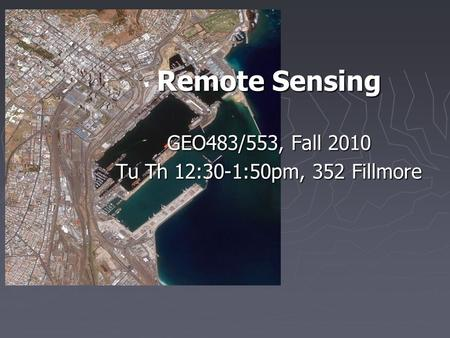 Remote Sensing GEO483/553, Fall 2010 Tu Th 12:30-1:50pm, 352 Fillmore.