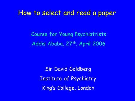 How to select and read a paper Sir David Goldberg Institute of Psychiatry King's College, London Course for Young Psychiatrists Addis Ababa, 27 th. April.