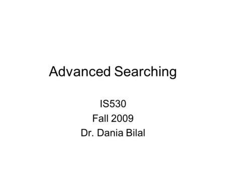 Advanced Searching IS530 Fall 2009 Dr. Dania Bilal.