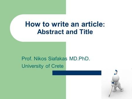 How to write an article : Abstract and Title Prof. Nikos Siafakas MD.PhD. University of Crete.