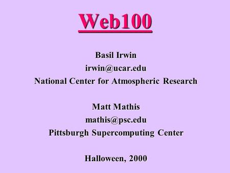 Web100 Basil Irwin National Center for Atmospheric Research Matt Mathis Pittsburgh Supercomputing Center Halloween, 2000.