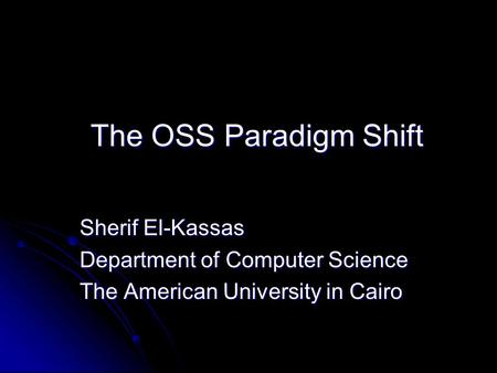 The OSS Paradigm Shift Sherif El-Kassas Department of Computer Science The American University in Cairo.