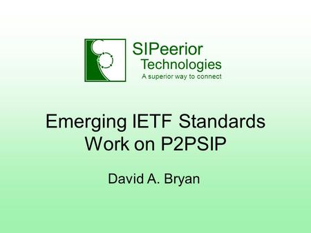 SIPeerior Technologies A superior way to connect Emerging IETF Standards Work on P2PSIP David A. Bryan.