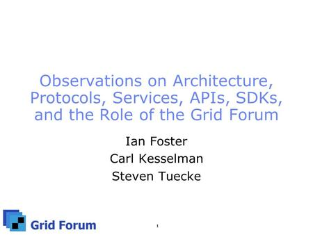 1 Observations on Architecture, Protocols, Services, APIs, SDKs, and the Role of the Grid Forum Ian Foster Carl Kesselman Steven Tuecke.