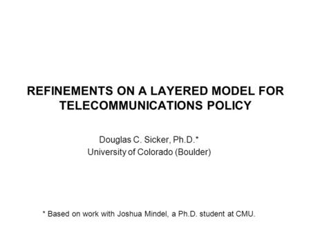 REFINEMENTS ON A LAYERED MODEL FOR TELECOMMUNICATIONS POLICY Douglas C. Sicker, Ph.D.* University of Colorado (Boulder) * Based on work with Joshua Mindel,