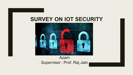 SURVEY ON IOT SECURITY Azam Supervisor : Prof. Raj Jain.