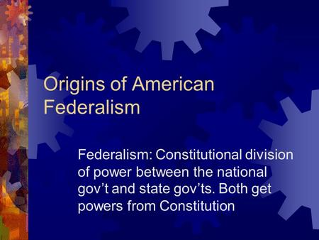 Origins of American Federalism Federalism: Constitutional division of power between the national gov't and state gov'ts. Both get powers from Constitution.