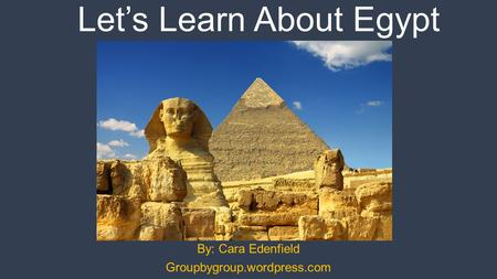 Let's Learn About Egypt By: Cara Edenfield Groupbygroup.wordpress.com.