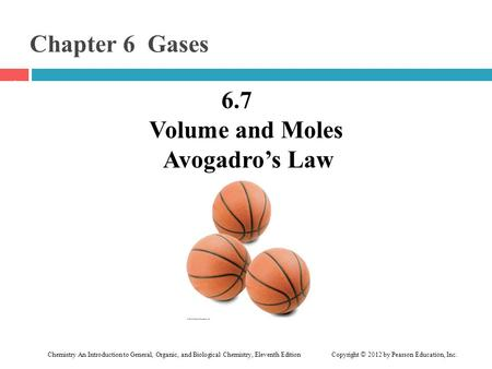 Chemistry An Introduction to General, Organic, and Biological Chemistry, Eleventh Edition Copyright © 2012 by Pearson Education, Inc. Chapter 6 Gases 6.7.