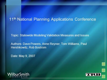 11 th National Planning Applications Conference Topic: Statewide Modeling Validation Measures and Issues Authors: Dave Powers, Anne Reyner, Tom Williams,