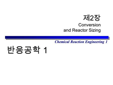 Chemical Reaction Engineering 1 제 2 장 Conversion and Reactor Sizing 반응공학 1.