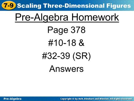 Pre-Algebra 7-9 Scaling Three-Dimensional Figures Pre-Algebra Homework Page 378 #10-18 & #32-39 (SR) Answers.