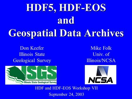 HDF and HDF-EOS Workshop VII September 24, 2003 HDF5, HDF-EOS and Geospatial Data Archives Don Keefer Illinois State Geological Survey Mike Folk Univ.