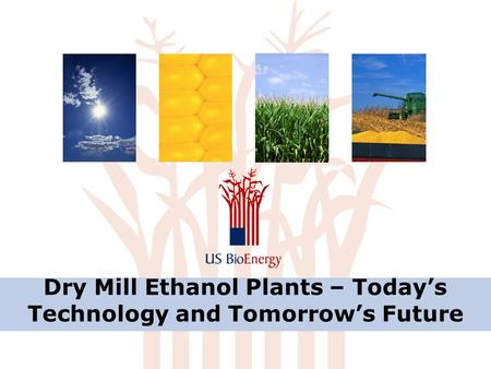 Dry Mill Ethanol Plants – Today's Technology and Tomorrow's Future.