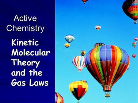 Active Chemistry Kinetic Molecular Theory and the Gas Laws.