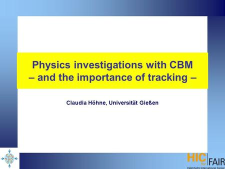 Physics investigations with CBM – and the importance of tracking – Claudia Höhne, Universität Gießen.