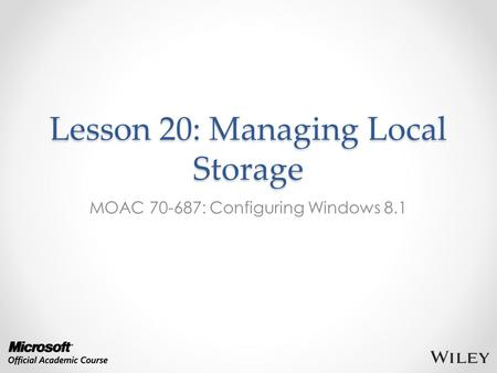 Lesson 20: Managing Local Storage MOAC 70-687: Configuring Windows 8.1.