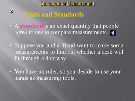 Units and Standards A standard is an exact quantity that people agree to use to compare measurements. Suppose you and a friend want to make some measurements.