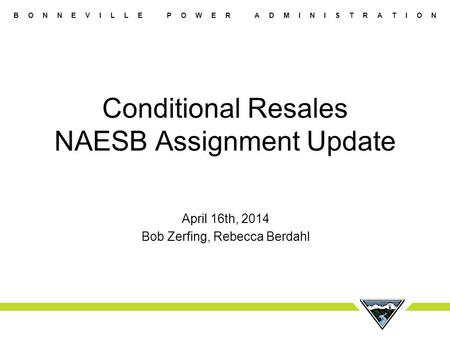 B O N N E V I L L E P O W E R A D M I N I S T R A T I O N Conditional Resales NAESB Assignment Update April 16th, 2014 Bob Zerfing, Rebecca Berdahl.