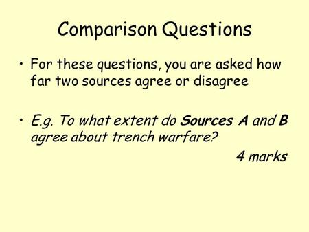 Comparison Questions For these questions, you are asked how far two sources agree or disagree E.g. To what extent do Sources A and B agree about trench.