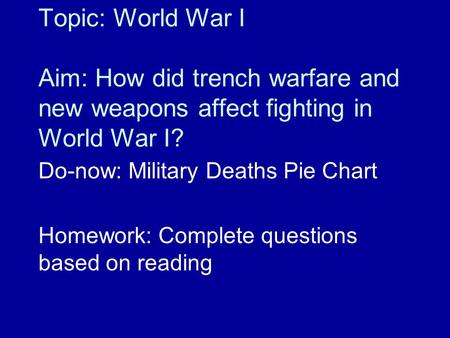 Topic: World War I Aim: How did trench warfare and new weapons affect fighting in World War I? Do-now: Military Deaths Pie Chart Homework: Complete questions.