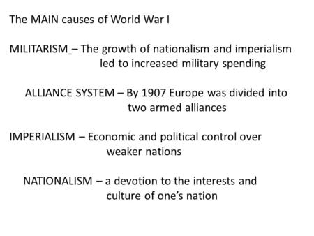 The MAIN causes of World War I MILITARISM – The growth of nationalism and imperialism led to increased military spending ALLIANCE SYSTEM – By 1907 Europe.
