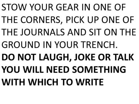 STOW YOUR GEAR IN ONE OF THE CORNERS, PICK UP ONE OF THE JOURNALS AND SIT ON THE GROUND IN YOUR TRENCH. DO NOT LAUGH, JOKE OR TALK YOU WILL NEED SOMETHING.