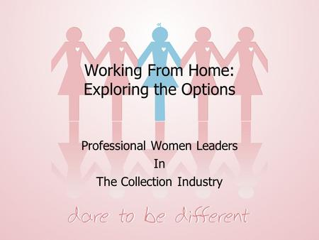 Prepared Exclusively for Women's Network Working From Home: Exploring the Options Professional Women Leaders In The Collection Industry.