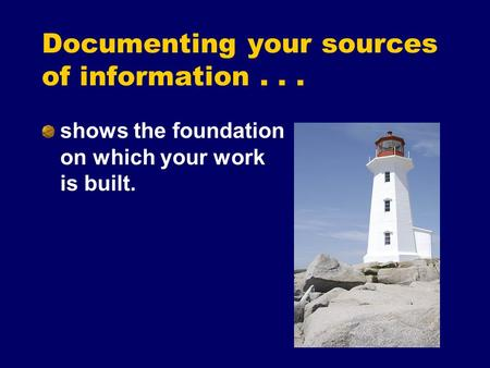 Documenting your sources of information... shows the foundation on which your work is built.