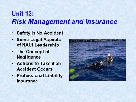 Unit 13: Risk Management and Insurance Safety is No Accident Some Legal Aspects of NAUI Leadership The Concept of Negligence Actions to Take if an Accident.
