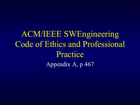 ACM/IEEE SWEngineering Code of Ethics and Professional Practice Appendix A, p 467.