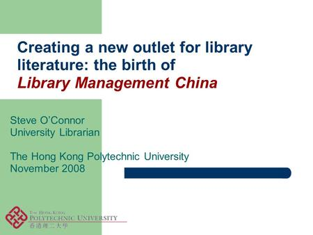 Creating a new outlet for library literature: the birth of Library Management China Steve O'Connor University Librarian The Hong Kong Polytechnic University.