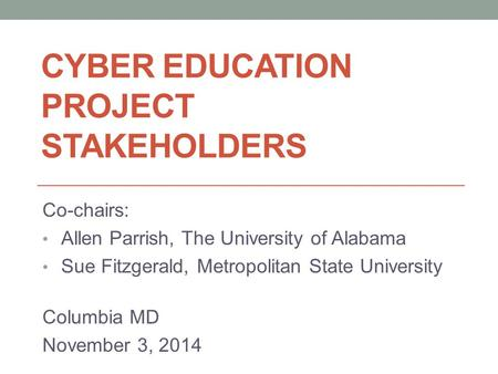 CYBER EDUCATION PROJECT STAKEHOLDERS Co-chairs: Allen Parrish, The University of Alabama Sue Fitzgerald, Metropolitan State University Columbia MD November.
