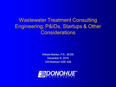Wastewater Treatment Consulting Engineering: P&IDs, Startups & Other Considerations William Marten, P.E., BCEE December 6, 2010 UW-Madison CEE 426 ®