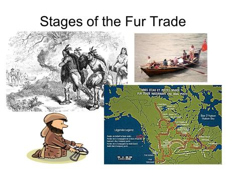 Stages of the Fur Trade. 1497 Cabot discovers cod fishery 1534 Cartier claims Gulf of St. Lawrence for France – meets natives who want to trade furs for.