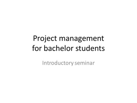 Project management for bachelor students Introductory seminar.
