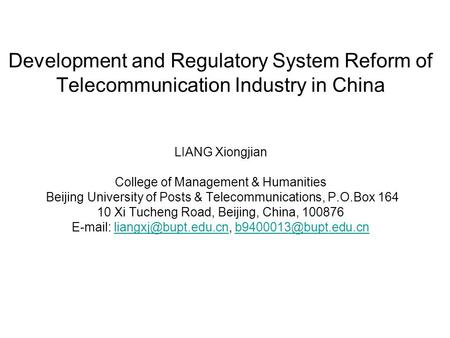 Development and Regulatory System Reform of Telecommunication Industry in China LIANG Xiongjian College of Management & Humanities Beijing University of.