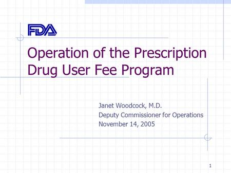1 Operation of the Prescription Drug User Fee Program Janet Woodcock, M.D. Deputy Commissioner for Operations November 14, 2005.
