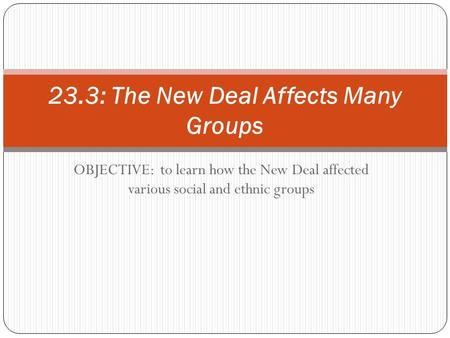OBJECTIVE: to learn how the New Deal affected various social and ethnic groups 23.3: The New Deal Affects Many Groups.