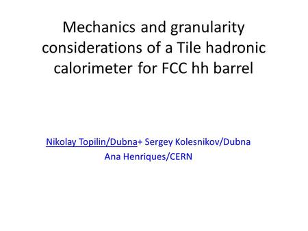 Mechanics and granularity considerations of a Tile hadronic calorimeter for FCC hh barrel Nikolay Topilin/Dubna+ Sergey Kolesnikov/Dubna Ana Henriques/CERN.