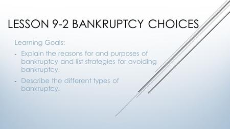 LESSON 9-2 BANKRUPTCY CHOICES Learning Goals: - Explain the reasons for and purposes of bankruptcy and list strategies for avoiding bankruptcy. - Describe.
