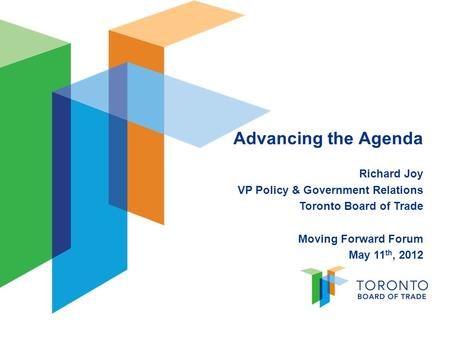 Advancing the Agenda Richard Joy VP Policy & Government Relations Toronto Board of Trade Moving Forward Forum May 11 th, 2012.