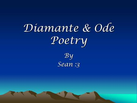 Diamante & Ode Poetry By Sean :3. Diamante Poetry A Diamante is written to resemble a diamond shape, following certain rules.