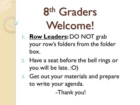 8 th Graders Welcome! 1. Row Leaders: DO NOT grab your row's folders from the folder box. 2. Have a seat before the bell rings or you will be late. :O)