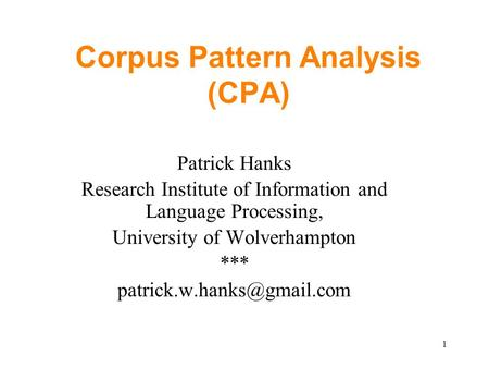 1 Corpus Pattern Analysis (CPA) Patrick Hanks Research Institute of Information and Language Processing, University of Wolverhampton ***