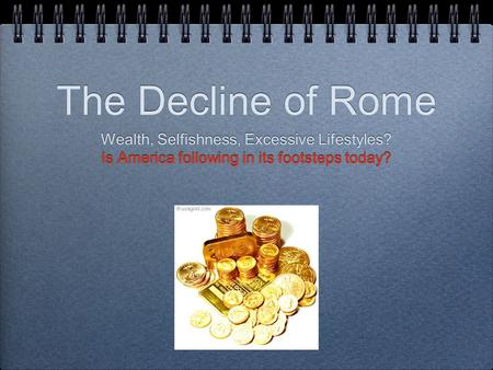 The Decline of Rome Wealth, Selfishness, Excessive Lifestyles? Is America following in its footsteps today? Wealth, Selfishness, Excessive Lifestyles?
