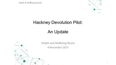 Hackney Devolution Pilot: An Update Health and Wellbeing Board 4 November 2015 1.
