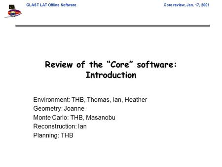 "GLAST LAT Offline SoftwareCore review, Jan. 17, 2001 Review of the ""Core"" software: Introduction Environment: THB, Thomas, Ian, Heather Geometry: Joanne."