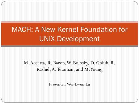 M. Accetta, R. Baron, W. Bolosky, D. Golub, R. Rashid, A. Tevanian, and M. Young MACH: A New Kernel Foundation for UNIX Development Presenter: Wei-Lwun.