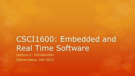 CSCI1600: Embedded and Real Time Software Lecture 2: Introduction Steven Reiss, Fall 2015.